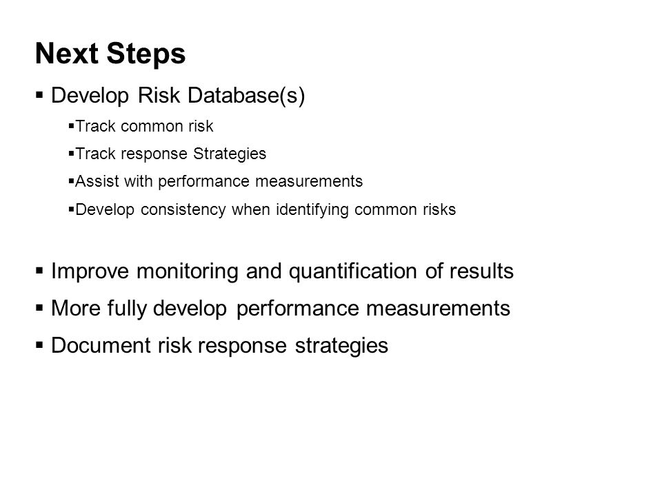 Next Steps  Develop Risk Database(s)  Track common risk  Track response Strategies  Assist with performance measurements  Develop consistency when identifying common risks  Improve monitoring and quantification of results  More fully develop performance measurements  Document risk response strategies