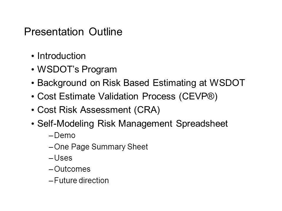 Presentation Outline Introduction WSDOT's Program Background on Risk Based Estimating at WSDOT Cost Estimate Validation Process (CEVP®) Cost Risk Asse