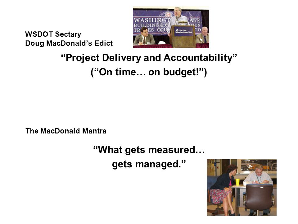 WSDOT Sectary Doug MacDonald's Edict What gets measured… gets managed. The MacDonald Mantra Project Delivery and Accountability ( On time… on budget! )