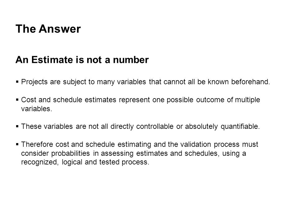 The Answer An Estimate is not a number  Projects are subject to many variables that cannot all be known beforehand.