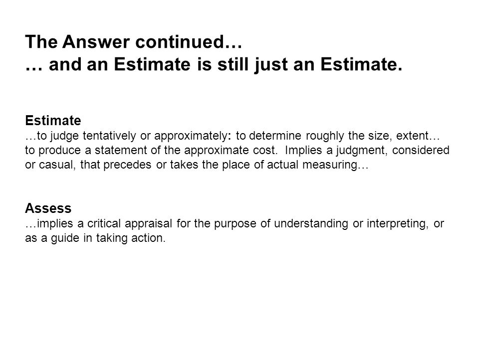 Estimate …to judge tentatively or approximately: to determine roughly the size, extent… to produce a statement of the approximate cost. Implies a judg