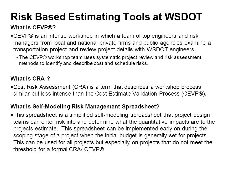 Risk Based Estimating Tools at WSDOT What is CEVP®?  CEVP® is an intense workshop in which a team of top engineers and risk managers from local and n