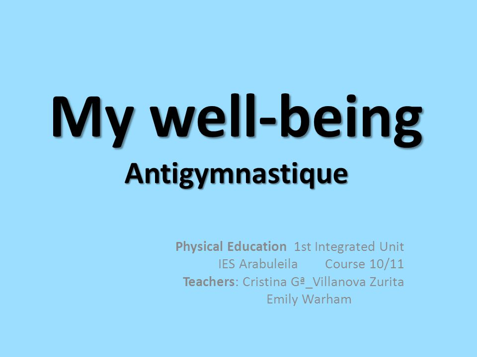 My well-being Antigymnastique Physical Education 1st Integrated Unit IES Arabuleila Course 10/11 Teachers: Cristina Gª_Villanova Zurita Emily Warham