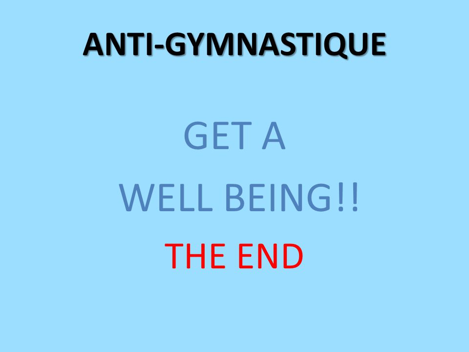 GET A WELL BEING!! THE END ANTI-GYMNASTIQUE