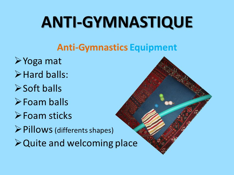 Anti-Gymnastics Equipment  Yoga mat  Hard balls:  Soft balls  Foam balls  Foam sticks  Pillows (differents shapes)  Quite and welcoming place ANTI-GYMNASTIQUE
