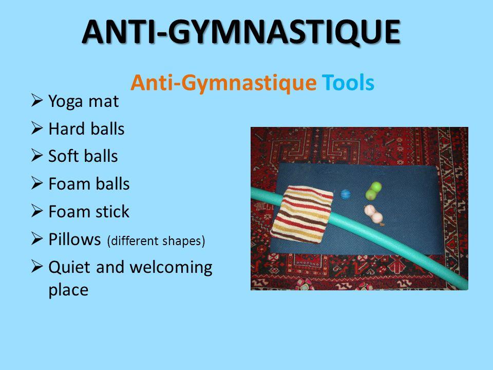 Anti-Gymnastique Tools  Yoga mat  Hard balls  Soft balls  Foam balls  Foam stick  Pillows (different shapes)  Quiet and welcoming placeANTI-GYMNASTIQUE