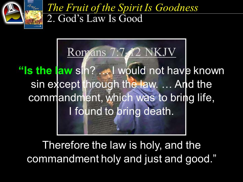 The Fruit of the Spirit Is Goodness 2. God's Law Is Good Romans 7:7-12 NKJV Is the law sin.
