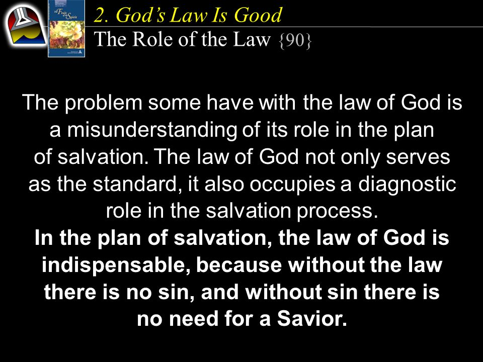 2. God's Law Is Good The Role of the Law {90} The problem some have with the law of God is a misunderstanding of its role in the plan of salvation. Th
