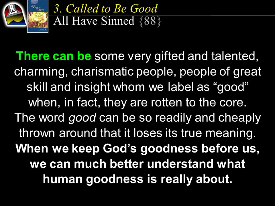 All Have Sinned {88} There can be some very gifted and talented, charming, charismatic people, people of great skill and insight whom we label as good when, in fact, they are rotten to the core.