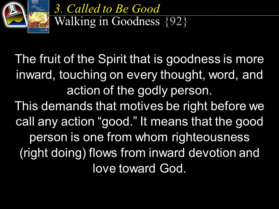 The fruit of the Spirit that is goodness is more inward, touching on every thought, word, and action of the godly person.
