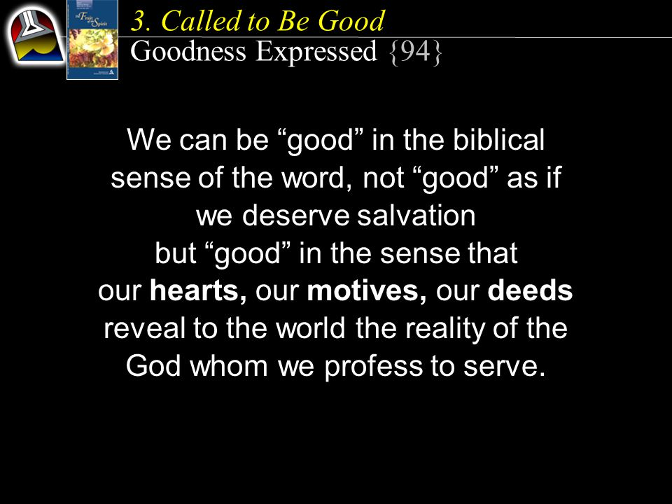 We can be good in the biblical sense of the word, not good as if we deserve salvation but good in the sense that our hearts, our motives, our deeds reveal to the world the reality of the God whom we profess to serve.