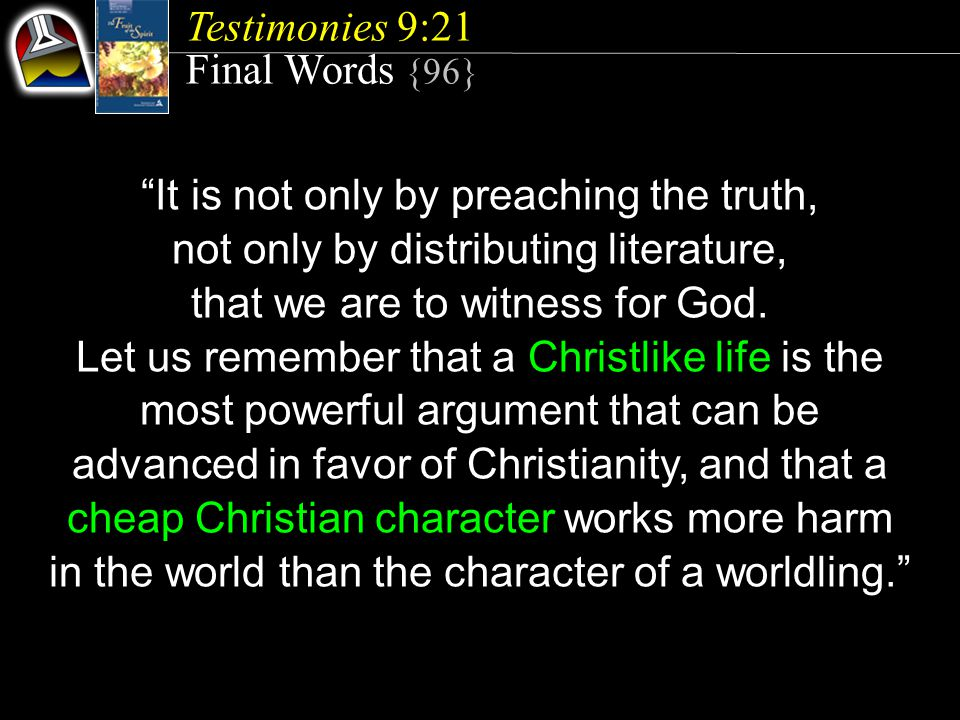 Testimonies 9:21 Final Words {96} It is not only by preaching the truth, not only by distributing literature, that we are to witness for God.