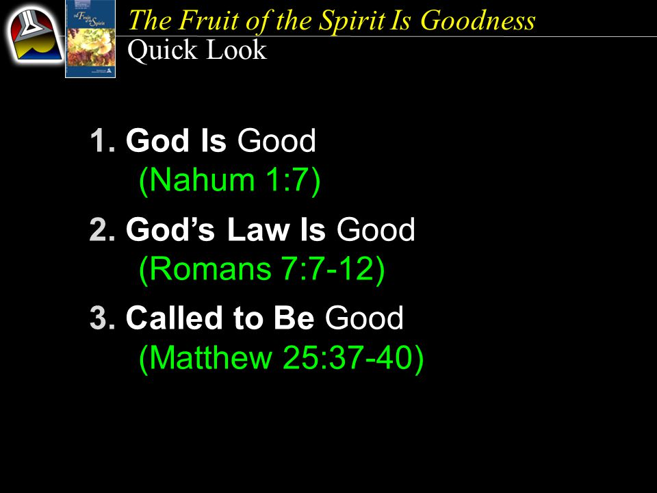 The Fruit of the Spirit Is Goodness Quick Look 1. God Is Good (Nahum 1:7) 2.
