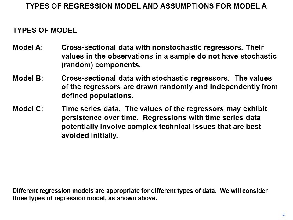 TYPES OF REGRESSION MODEL AND ASSUMPTIONS FOR MODEL A ASSUMPTIONS FOR MODEL A A.3The disturbance term has zero expectation for all i Suppose Define where Then E(v i ) = E(u i –  u ) = E(u i ) – E(  u ) =  u –  u = 0 The disturbance term in the revised model now satisfies Assumption A.3.