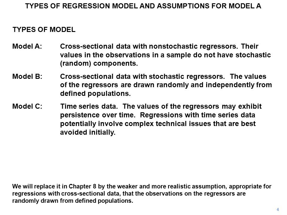 TYPES OF REGRESSION MODEL AND ASSUMPTIONS FOR MODEL A ASSUMPTIONS FOR MODEL A A.3The disturbance term has zero expectation for all i Suppose Define where Then E(v i ) = E(u i –  u ) = E(u i ) – E(  u ) =  u –  u = 0 This is usually acceptable because the role of the constant is usually to pick up any systematic tendency in Y not accounted for by the regressor(s).