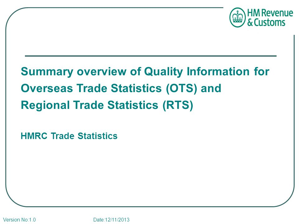 Summary overview of Quality Information for Overseas Trade Statistics (OTS) and Regional Trade Statistics (RTS) HMRC Trade Statistics Version No:1.0 Date:12/11/2013