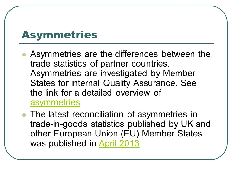Asymmetries Asymmetries are the differences between the trade statistics of partner countries. Asymmetries are investigated by Member States for inter