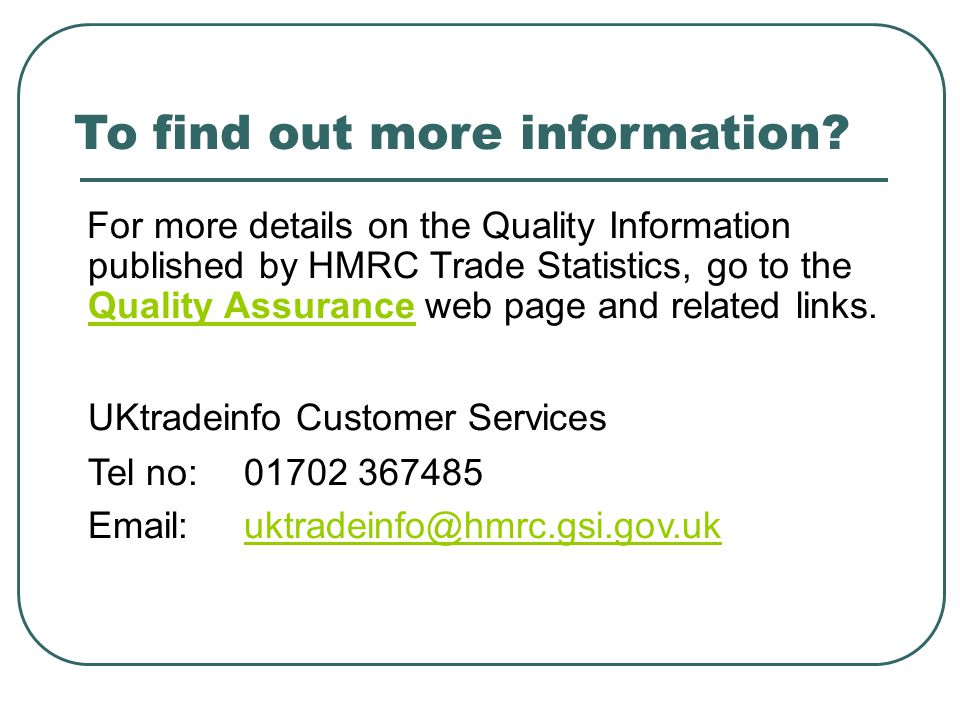To find out more information? For more details on the Quality Information published by HMRC Trade Statistics, go to the Quality Assurance web page and