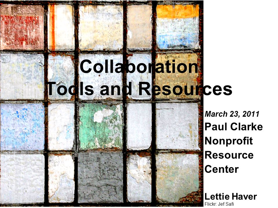 Flickr: Jef Safi March 23, 2011 Paul Clarke Nonprofit Resource Center Lettie Haver Collaboration Tools and Resources