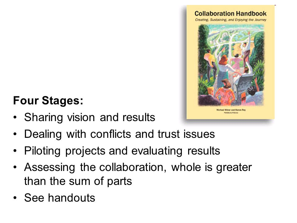 Four Stages: Sharing vision and results Dealing with conflicts and trust issues Piloting projects and evaluating results Assessing the collaboration, whole is greater than the sum of parts See handouts