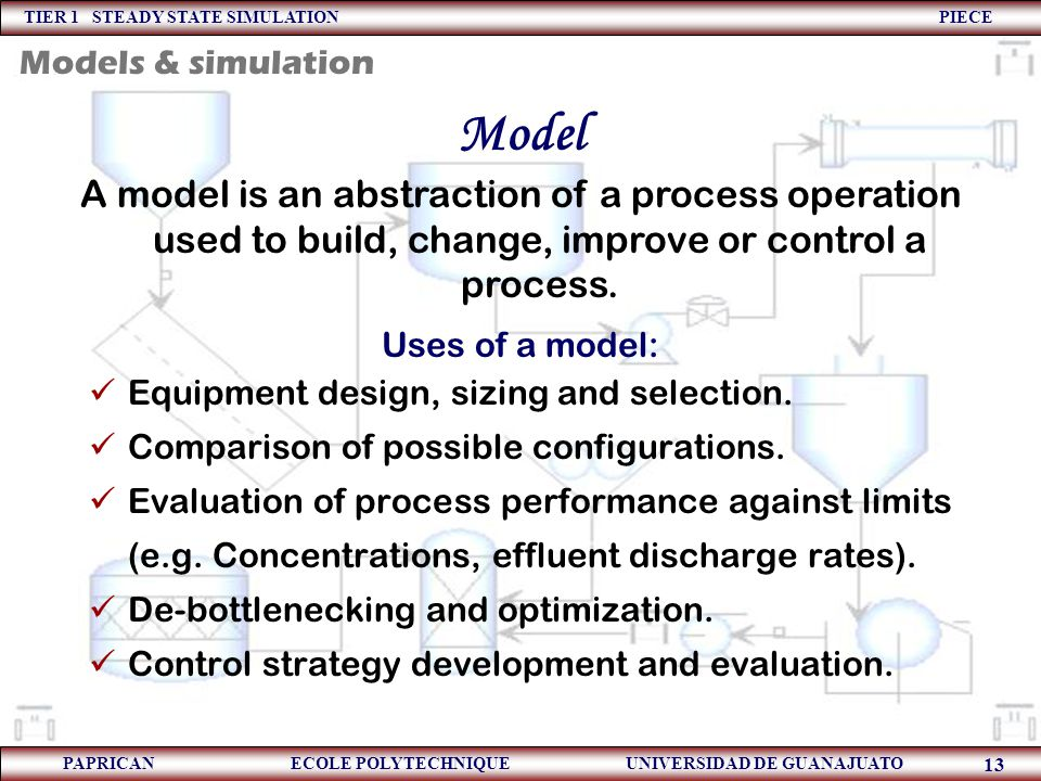 TIER 1 STEADY STATE SIMULATION PIECE PAPRICAN ECOLE POLYTECHNIQUE UNIVERSIDAD DE GUANAJUATO 13 Model A model is an abstraction of a process operation