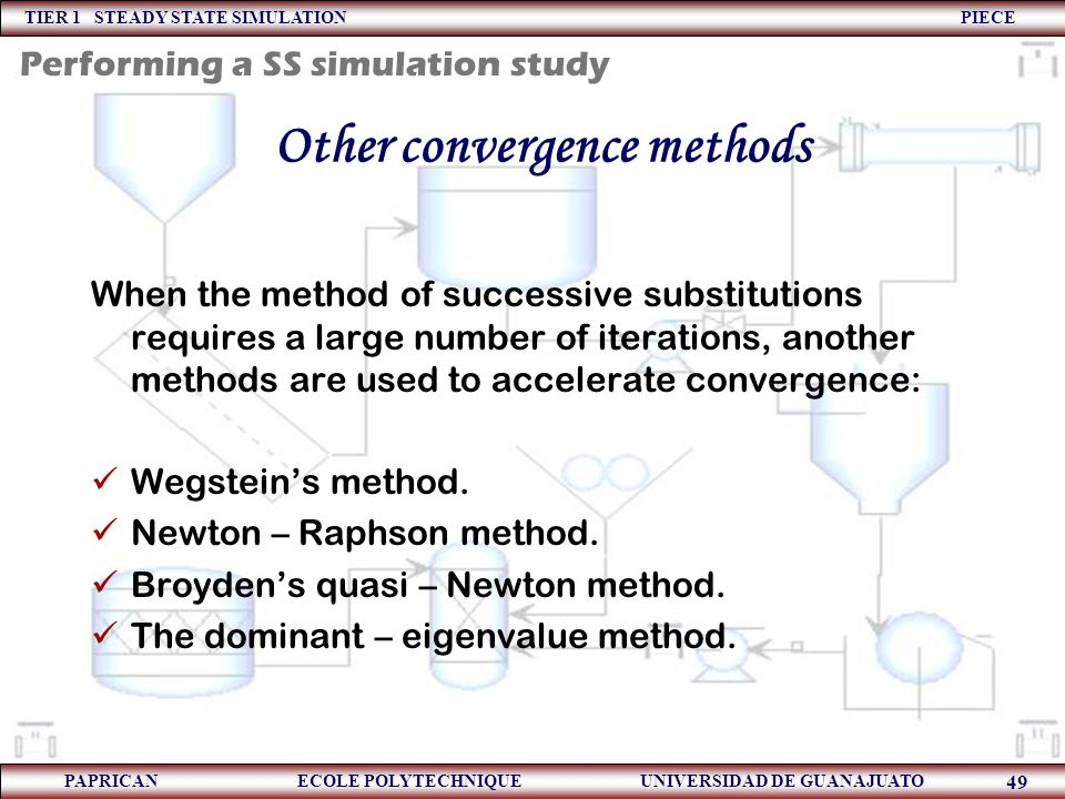 TIER 1 STEADY STATE SIMULATION PIECE PAPRICAN ECOLE POLYTECHNIQUE UNIVERSIDAD DE GUANAJUATO 49 Other convergence methods When the method of successive