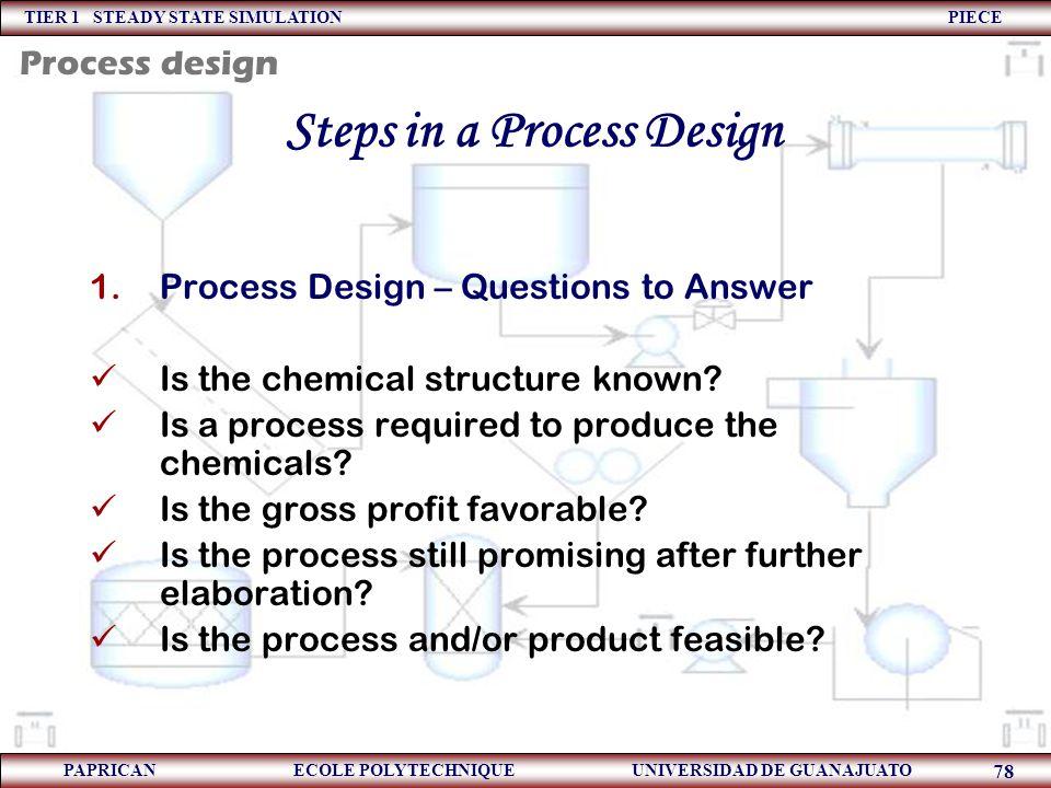 TIER 1 STEADY STATE SIMULATION PIECE PAPRICAN ECOLE POLYTECHNIQUE UNIVERSIDAD DE GUANAJUATO 78 Steps in a Process Design 1.Process Design – Questions