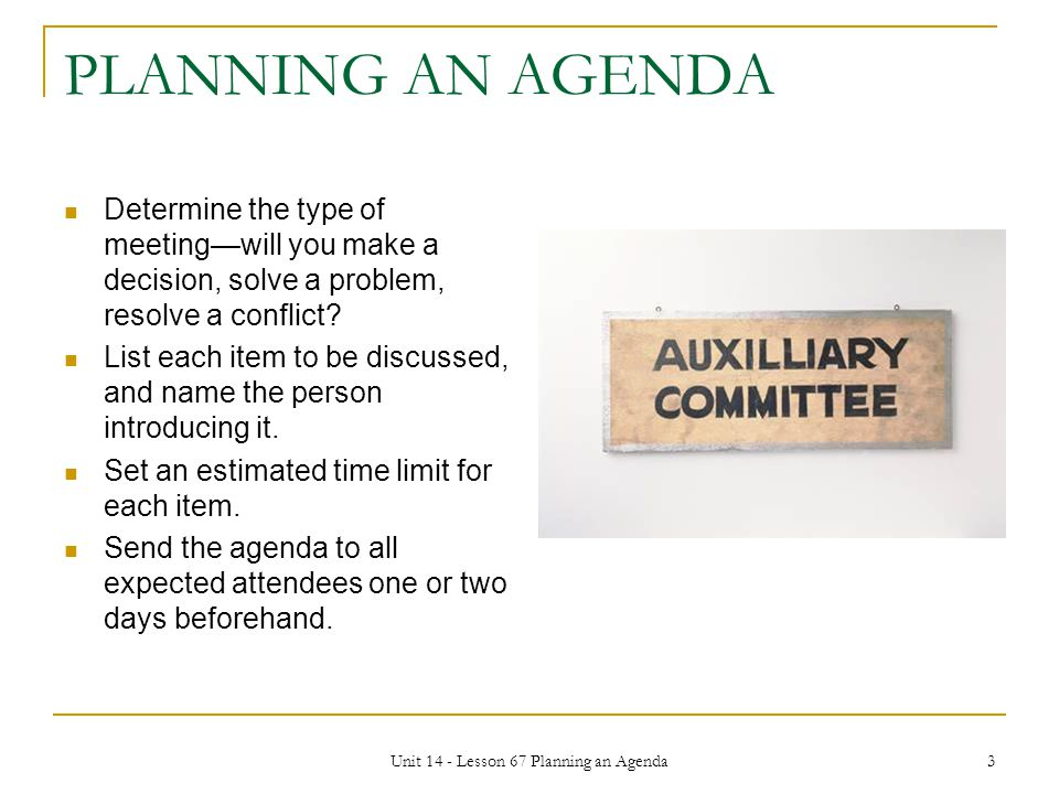 Unit 14 - Lesson 67 Planning an Agenda 3 PLANNING AN AGENDA Determine the type of meeting—will you make a decision, solve a problem, resolve a conflic