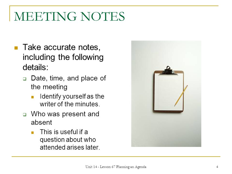 Unit 14 - Lesson 67 Planning an Agenda 4 MEETING NOTES Take accurate notes, including the following details:  Date, time, and place of the meeting Identify yourself as the writer of the minutes.