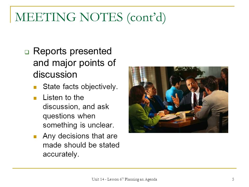 Unit 14 - Lesson 67 Planning an Agenda 5 MEETING NOTES (cont'd)  Reports presented and major points of discussion State facts objectively. Listen to