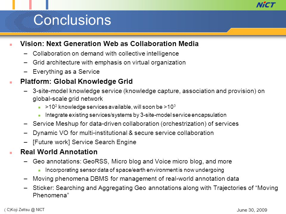 Conclusions Vision: Next Generation Web as Collaboration Media –Collaboration on demand with collective intelligence –Grid architecture with emphasis on virtual organization –Everything as a Service Platform: Global Knowledge Grid –3-site-model knowledge service (knowledge capture, association and provision) on global-scale grid network >10 2 knowledge services available, will soon be >10 3 Integrate existing services/systems by 3-site-model service encapsulation –Service Meshup for data-driven collaboration (orchestrization) of services –Dynamic VO for multi-institutional & secure service collaboration –[Future work] Service Search Engine Real World Annotation –Geo annotations: GeoRSS, Micro blog and Voice micro blog, and more Incorporating sensor data of space/earth environment is now undergoing –Moving phenomena DBMS for management of real-world annotation data –Sticker: Searching and Aggregating Geo annotations along with Trajectories of Moving Phenomena June 30, 2009 ( C)Koji Zettsu @ NICT