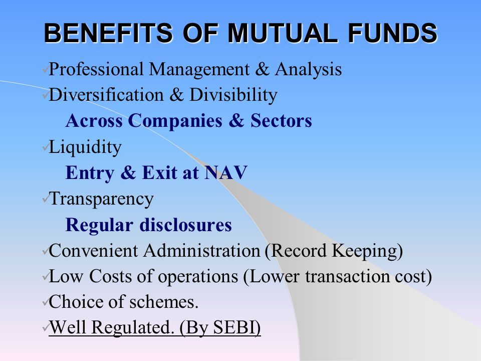BENEFITS OF MUTUAL FUNDS Professional Management & Analysis Diversification & Divisibility Across Companies & Sectors Liquidity Entry & Exit at NAV Transparency Regular disclosures Convenient Administration (Record Keeping) Low Costs of operations (Lower transaction cost) Choice of schemes.