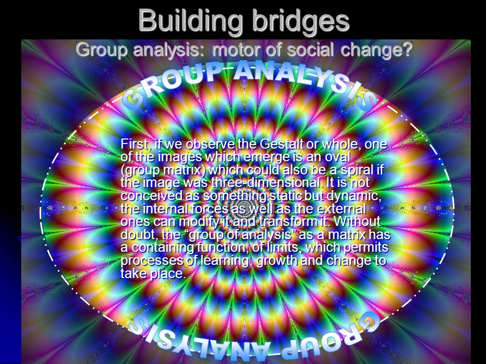 Building bridges Group analysis: motor of social change? First, if we observe the Gestalt or whole, one of the images which emerge is an oval (group m