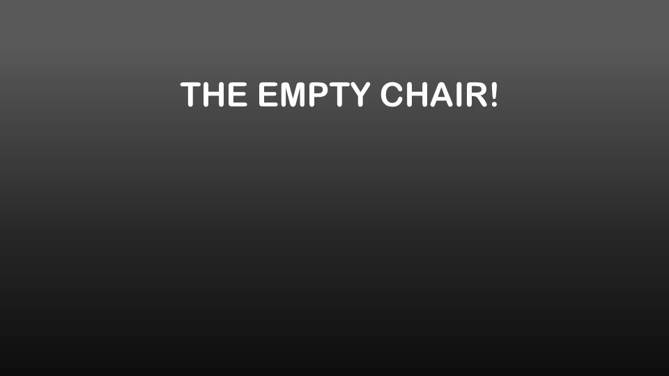THE EMPTY CHAIR!