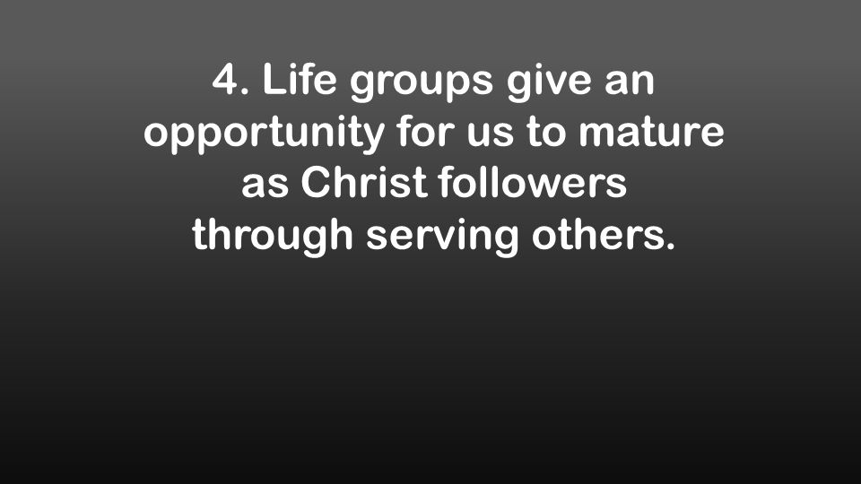 4. Life groups give an opportunity for us to mature as Christ followers through serving others.