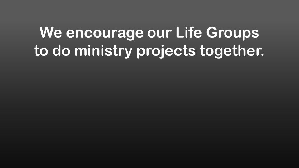 We encourage our Life Groups to do ministry projects together.