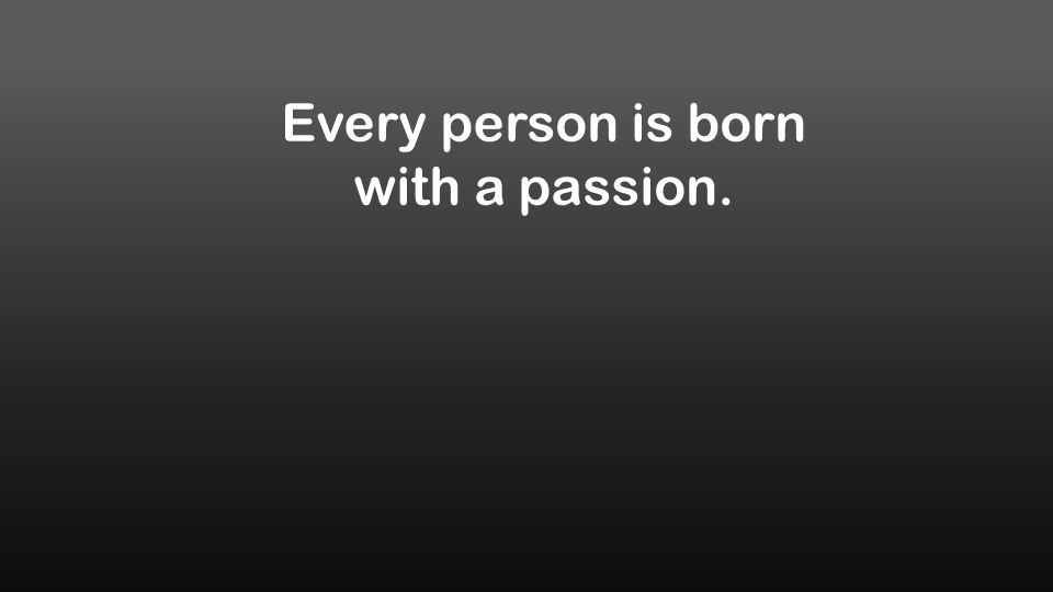Every person is born with a passion.