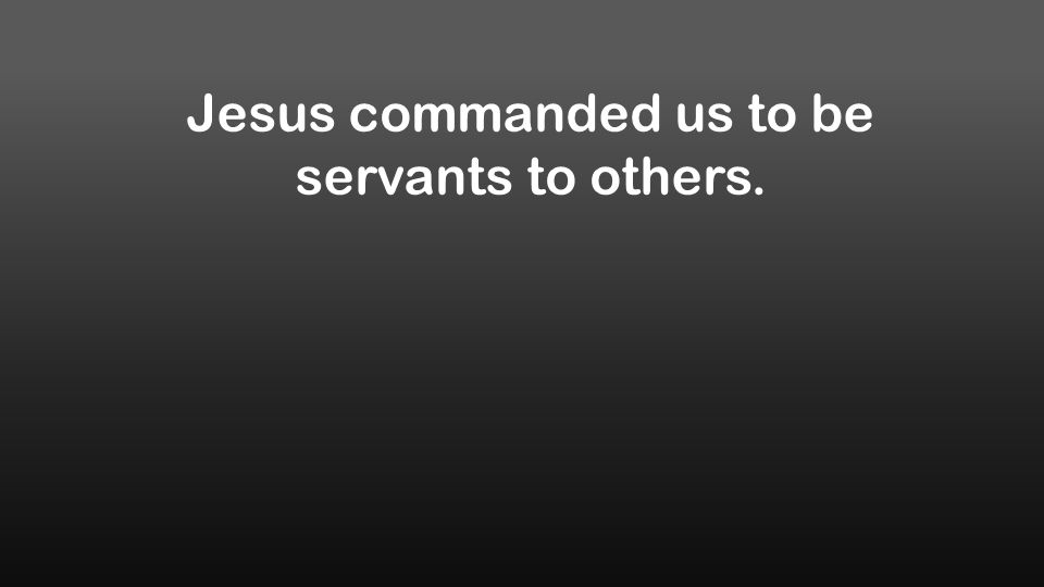 Jesus commanded us to be servants to others.