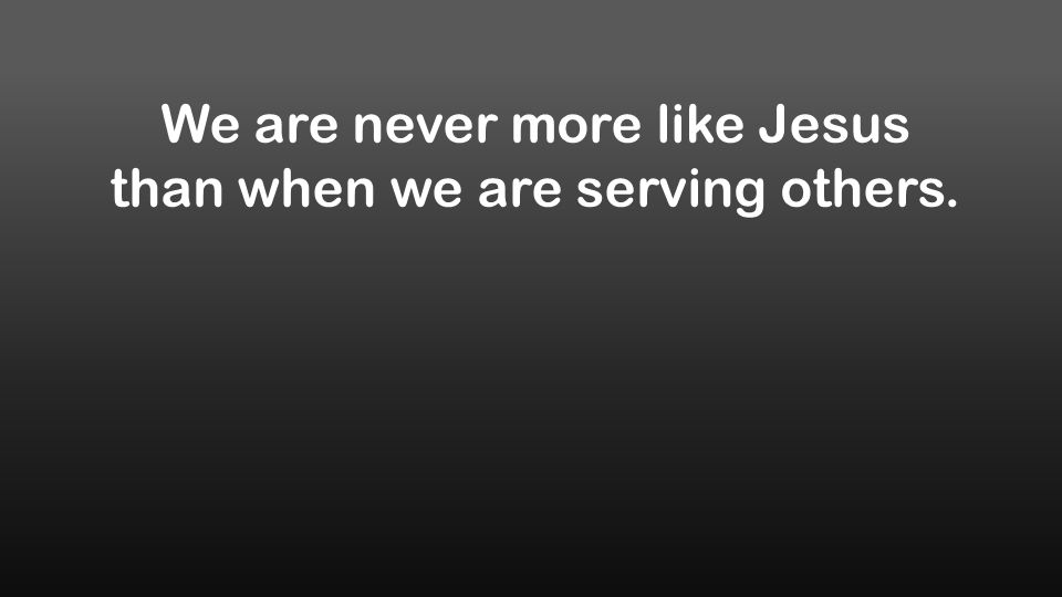 We are never more like Jesus than when we are serving others.