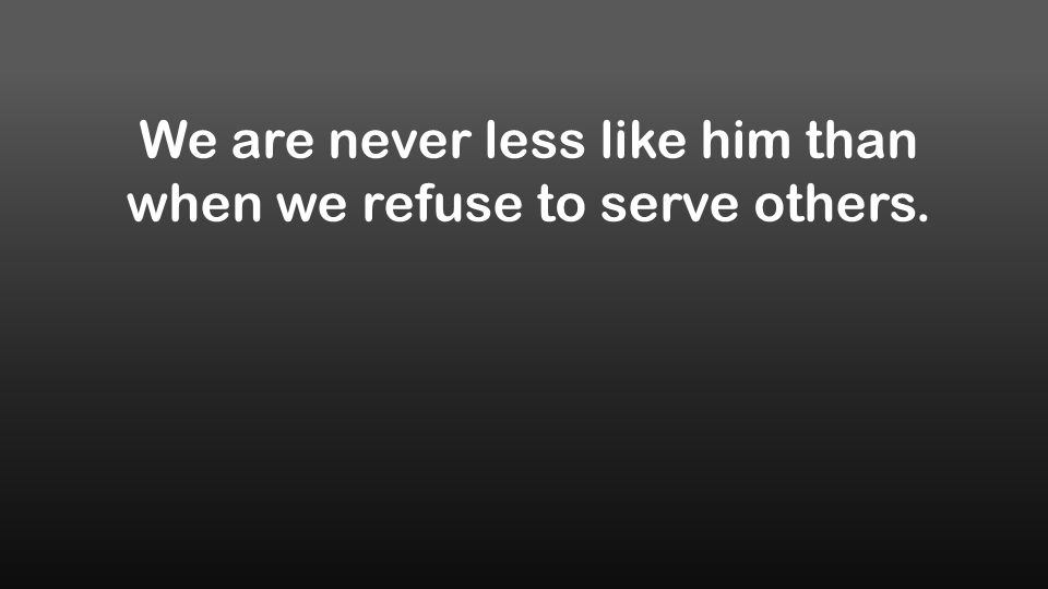 We are never less like him than when we refuse to serve others.