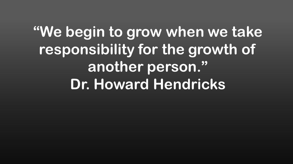 We begin to grow when we take responsibility for the growth of another person. Dr.