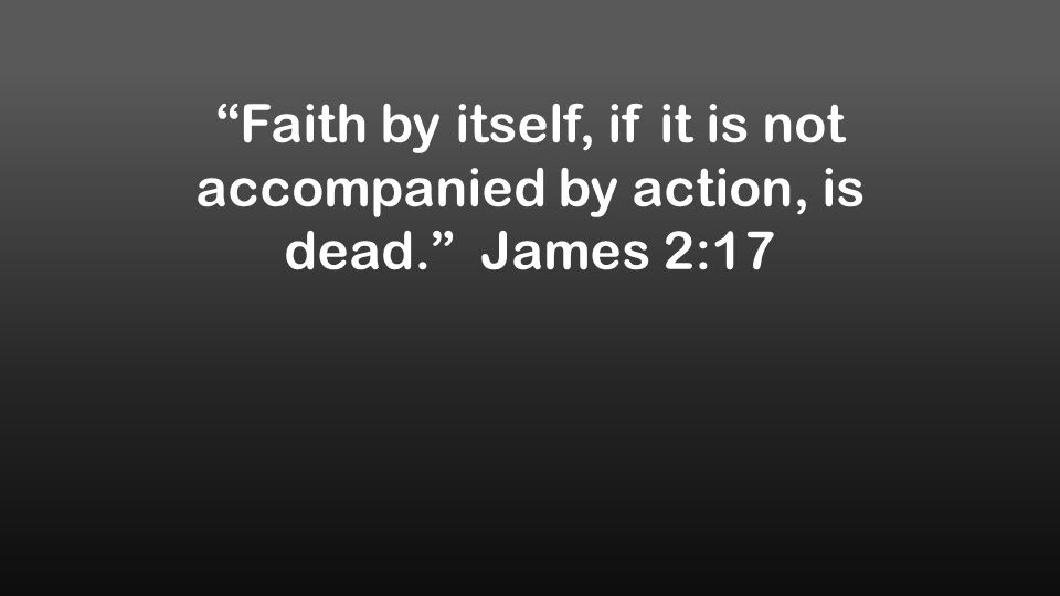 Faith by itself, if it is not accompanied by action, is dead. James 2:17