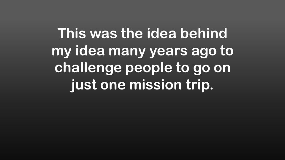 This was the idea behind my idea many years ago to challenge people to go on just one mission trip.