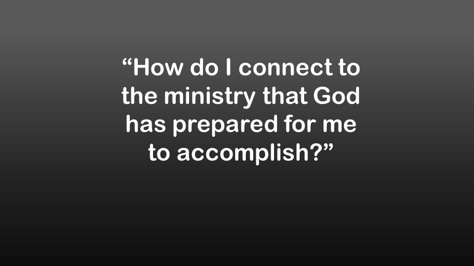 How do I connect to the ministry that God has prepared for me to accomplish?