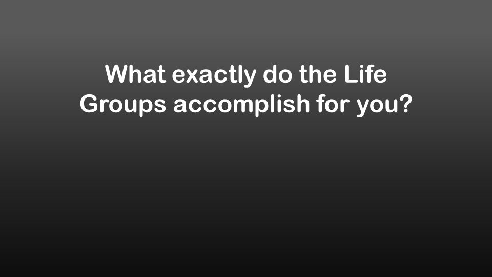 What exactly do the Life Groups accomplish for you?