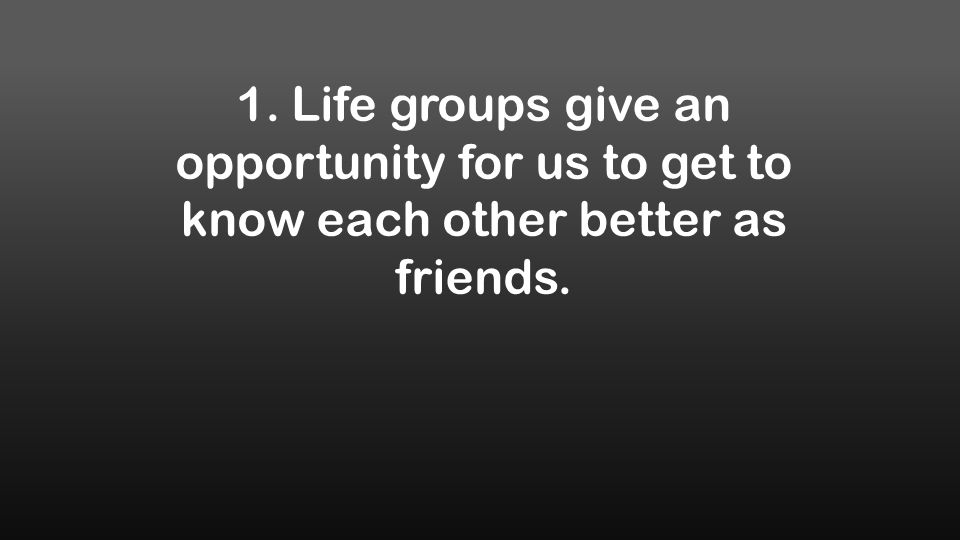 1. Life groups give an opportunity for us to get to know each other better as friends.