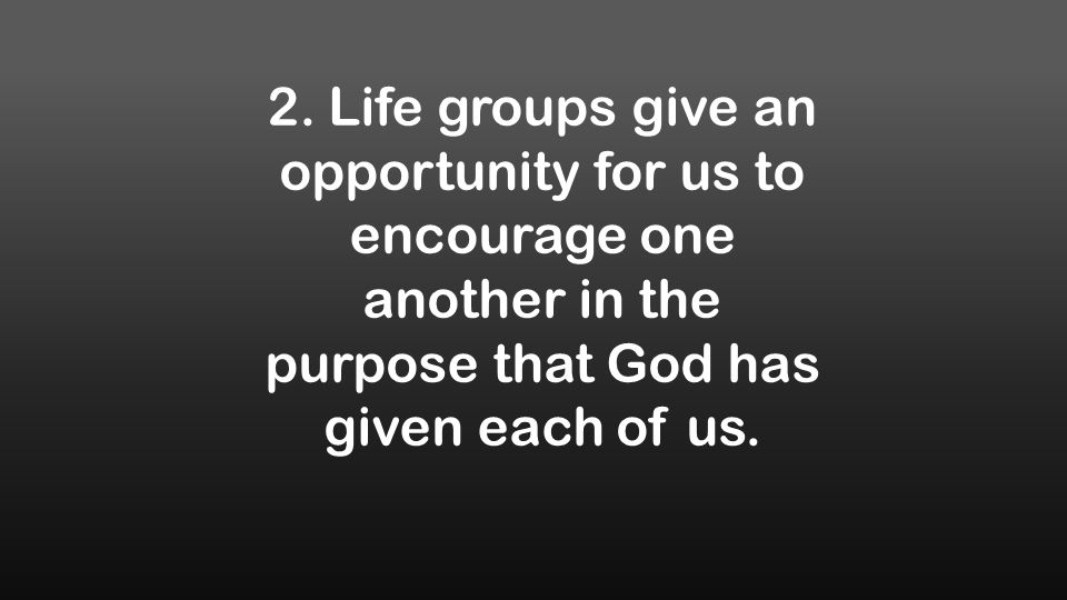 2. Life groups give an opportunity for us to encourage one another in the purpose that God has given each of us.