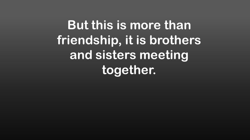 But this is more than friendship, it is brothers and sisters meeting together.