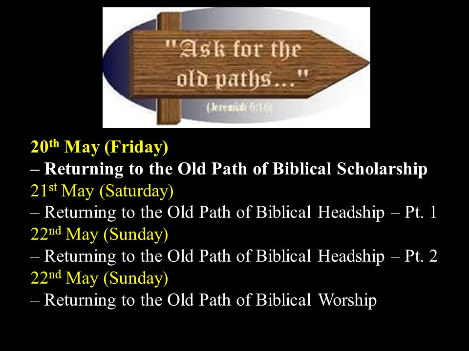Bidor Gospel Centre The Old Paths 20 th May (Friday) – Returning to the Old Path of Biblical Scholarship 21 st May (Saturday) – Returning to the Old Path of Biblical Headship – Pt.