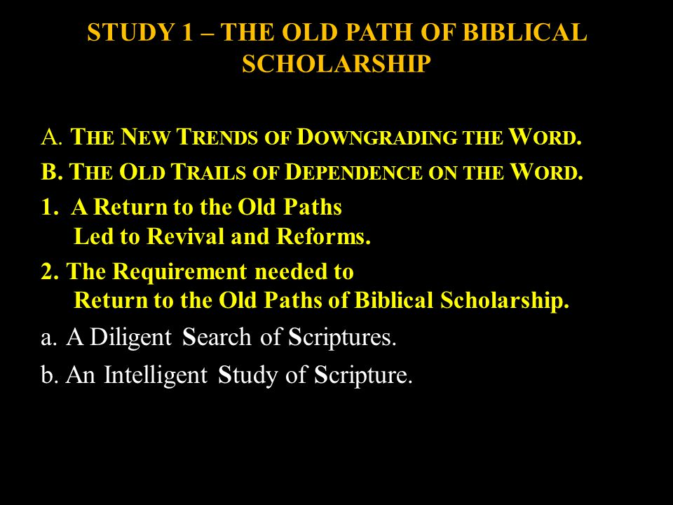 STUDY 1 – THE OLD PATH OF BIBLICAL SCHOLARSHIP A. T HE N EW T RENDS OF D OWNGRADING THE W ORD.
